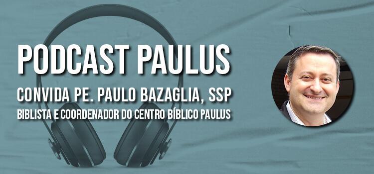 No Podcast Paulus, ouça a entrevista com Padre Paulo Bazaglia, biblista e coordenador do centro bíblico paulus